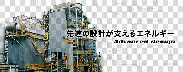 Advanced design 先進の設計が支えるエネルギー