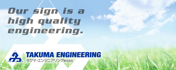 Our sign is a high quality engineering. タクマ・エンジニアリング株式会社 TAKUMA ENGINEERING